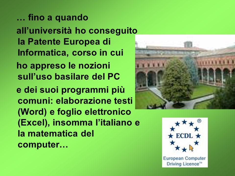 … fino a quando all'università ho conseguito la Patente Europea di Informatica, corso in cui. ho appreso le nozioni sull'uso basilare del PC.