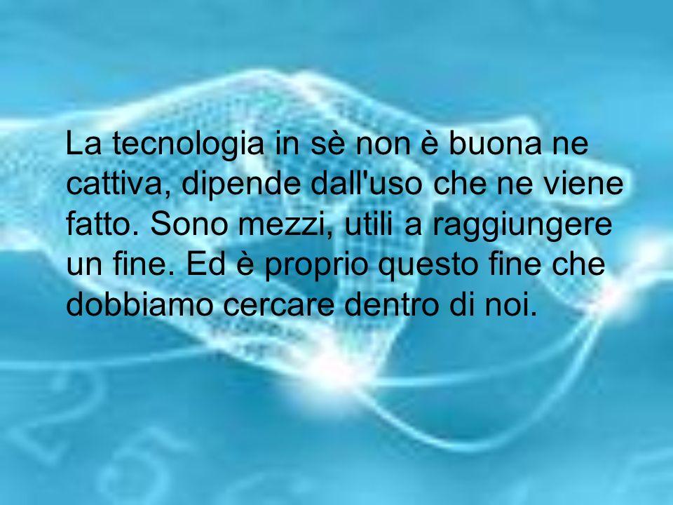 La tecnologia in sè non è buona ne cattiva, dipende dall uso che ne viene fatto.