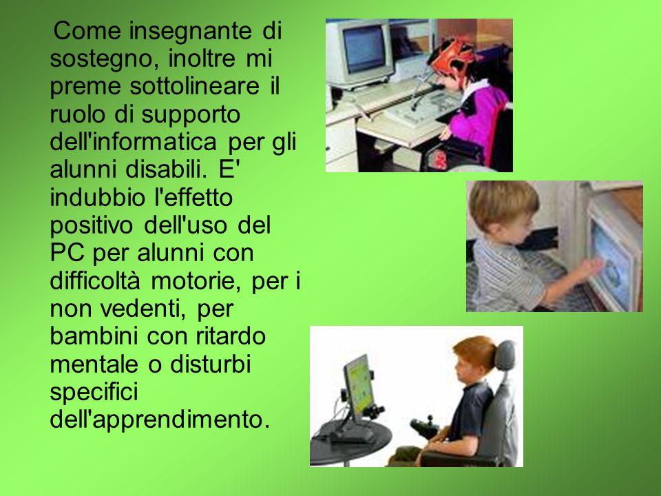 Come insegnante di sostegno, inoltre mi preme sottolineare il ruolo di supporto dell informatica per gli alunni disabili.