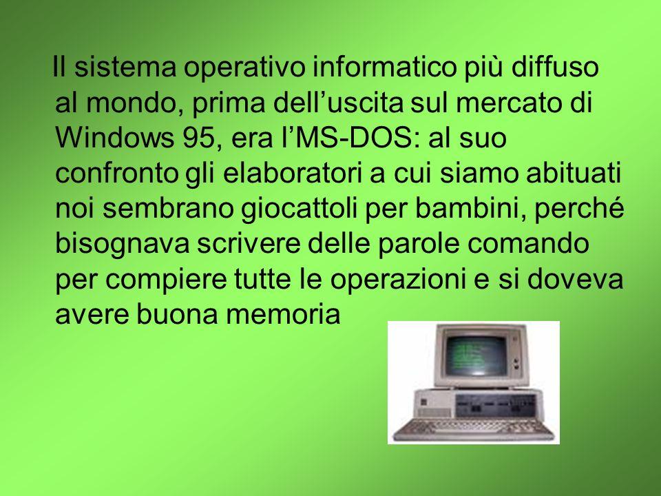 Il sistema operativo informatico più diffuso al mondo, prima dell'uscita sul mercato di Windows 95, era l'MS-DOS: al suo confronto gli elaboratori a cui siamo abituati noi sembrano giocattoli per bambini, perché bisognava scrivere delle parole comando per compiere tutte le operazioni e si doveva avere buona memoria