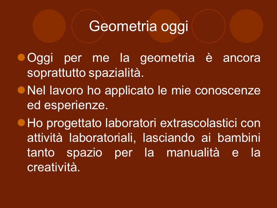 Geometria oggi Oggi per me la geometria è ancora soprattutto spazialità. Nel lavoro ho applicato le mie conoscenze ed esperienze.