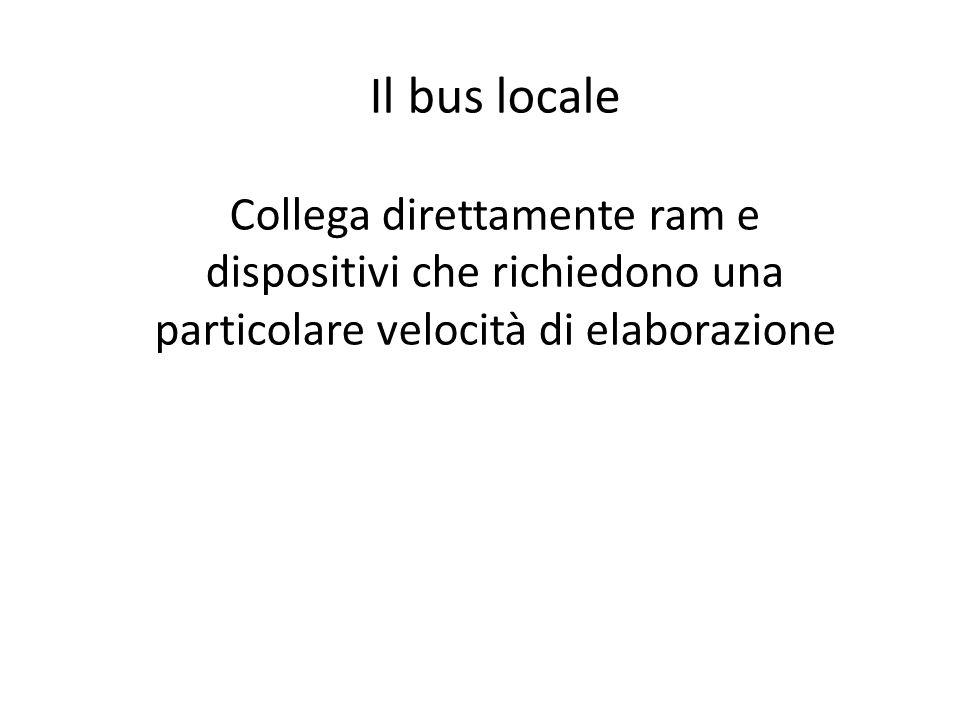 Il bus locale Collega direttamente ram e dispositivi che richiedono una particolare velocità di elaborazione.
