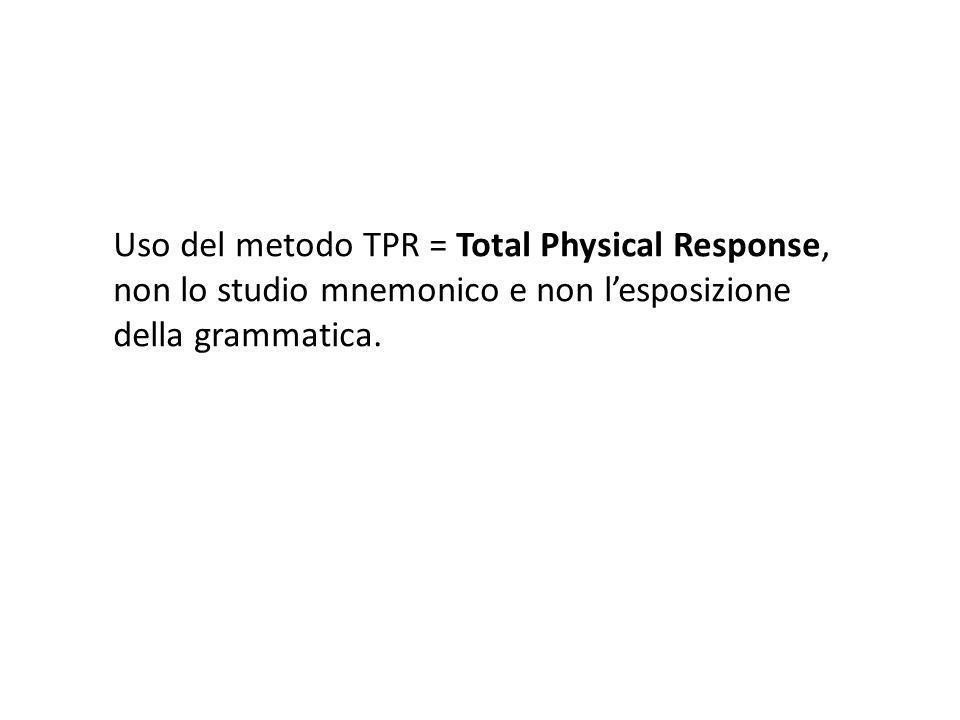 Uso del metodo TPR = Total Physical Response, non lo studio mnemonico e non l'esposizione della grammatica.