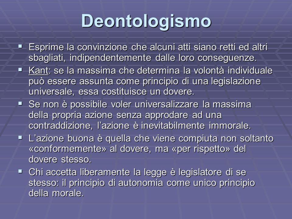 Deontologismo Esprime la convinzione che alcuni atti siano retti ed altri sbagliati, indipendentemente dalle loro conseguenze.