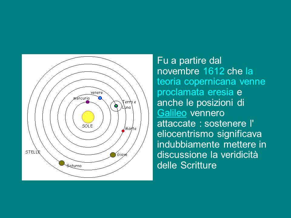 Fu a partire dal novembre 1612 che la teoria copernicana venne proclamata eresia e anche le posizioni di Galileo vennero attaccate : sostenere l eliocentrismo significava indubbiamente mettere in discussione la veridicità delle Scritture