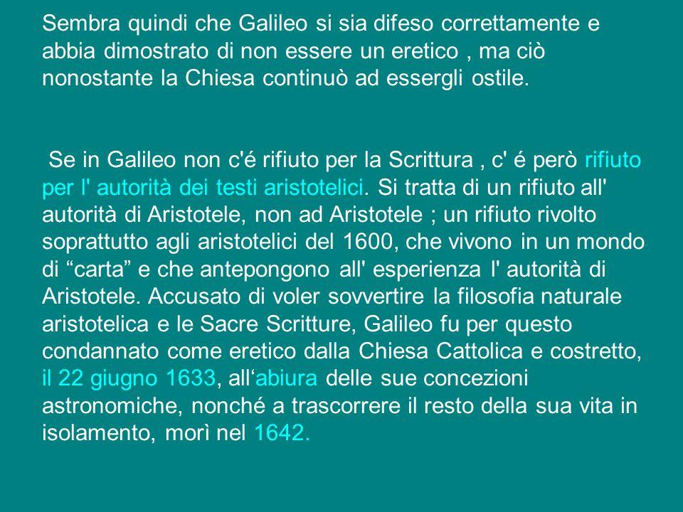 Sembra quindi che Galileo si sia difeso correttamente e abbia dimostrato di non essere un eretico , ma ciò nonostante la Chiesa continuò ad essergli ostile.