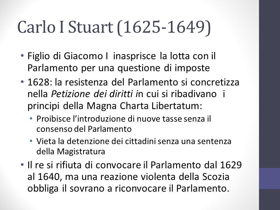 Carlo I Stuart (1625-1649) Figlio di Giacomo I inasprisce la lotta con il Parlamento per una questione di imposte.