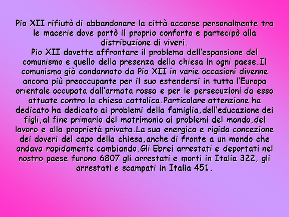 Pio XII rifiutò di abbandonare la città accorse personalmente tra le macerie dove portò il proprio conforto e partecipò alla distribuzione di viveri.