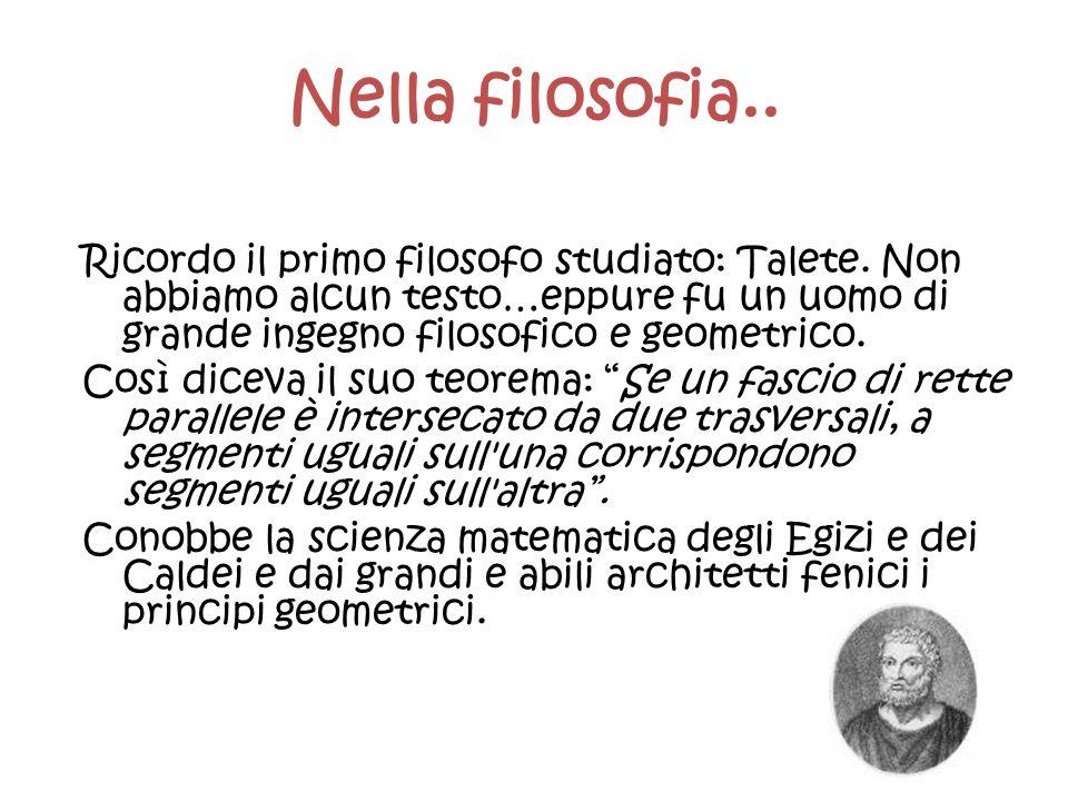 Nella filosofia.. Ricordo il primo filosofo studiato: Talete. Non abbiamo alcun testo…eppure fu un uomo di grande ingegno filosofico e geometrico.