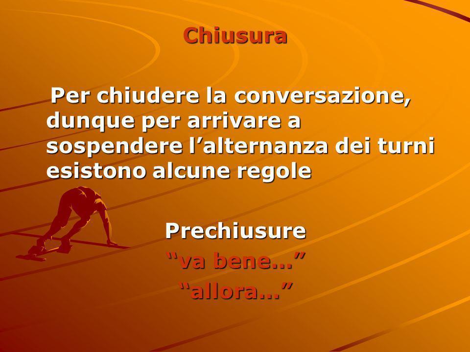 ChiusuraPer chiudere la conversazione, dunque per arrivare a sospendere l'alternanza dei turni esistono alcune regole.