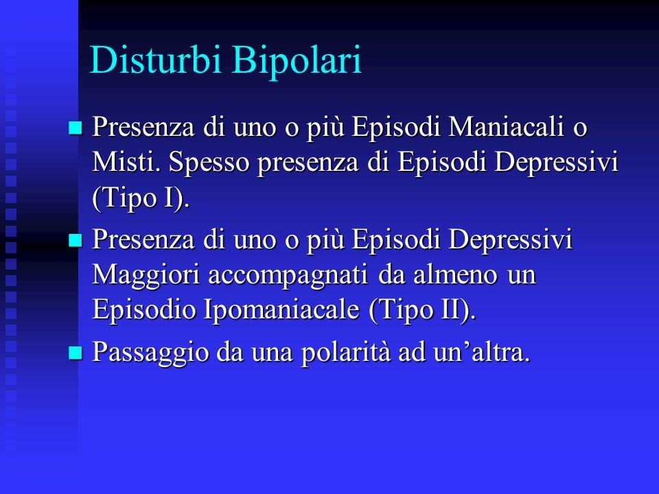 Disturbi BipolariPresenza di uno o più Episodi Maniacali o Misti. Spesso presenza di Episodi Depressivi (Tipo I).