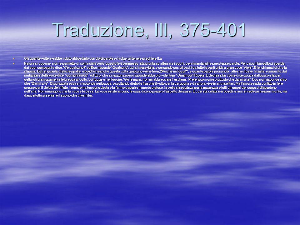 Traduzione, III, 375-401Oh quante volte avrebbe voluto abbordarlo con dolci parole e rivolgergli tenere preghiere !La.