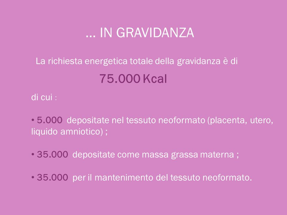 … IN GRAVIDANZA La richiesta energetica totale della gravidanza è di. 75.000 Kcal. di cui :