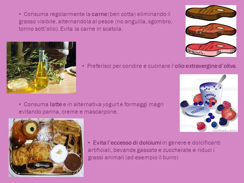Consuma regolarmente la carne (ben cotta) eliminando il grasso visibile, alternandola al pesce (no anguilla, sgombro, tonno sott'olio). Evita la carne in scatola.