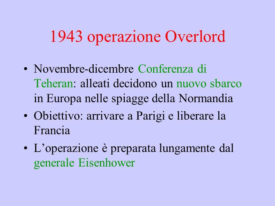 1943 operazione Overlord Novembre-dicembre Conferenza di Teheran: alleati decidono un nuovo sbarco in Europa nelle spiagge della Normandia.