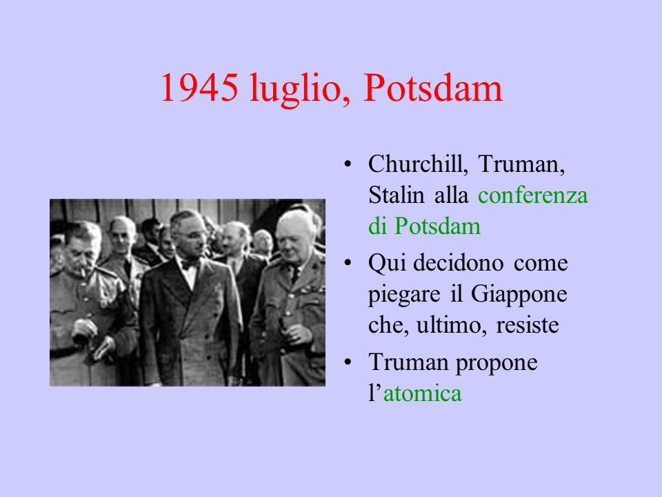 1945 luglio, Potsdam Churchill, Truman, Stalin alla conferenza di Potsdam. Qui decidono come piegare il Giappone che, ultimo, resiste.