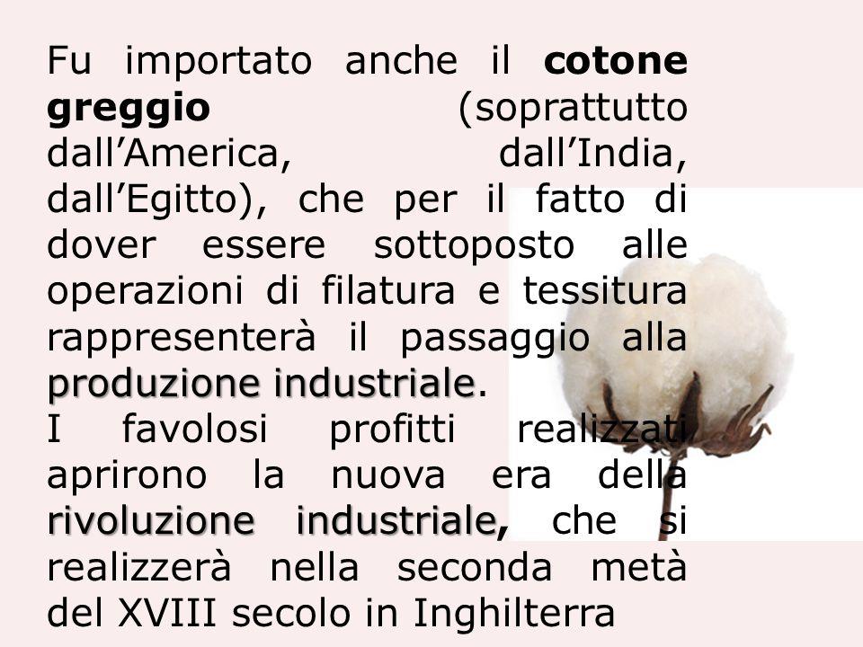 Fu importato anche il cotone greggio (soprattutto dall'America, dall'India, dall'Egitto), che per il fatto di dover essere sottoposto alle operazioni di filatura e tessitura rappresenterà il passaggio alla produzione industriale.
