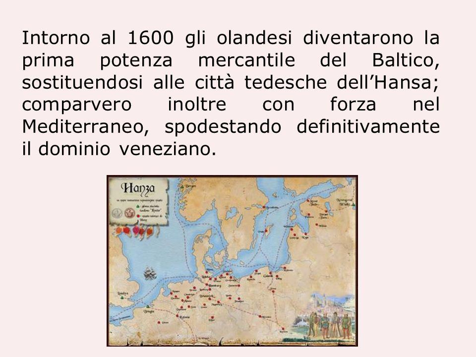 Intorno al 1600 gli olandesi diventarono la prima potenza mercantile del Baltico, sostituendosi alle città tedesche dell'Hansa; comparvero inoltre con forza nel Mediterraneo, spodestando definitivamente il dominio veneziano.