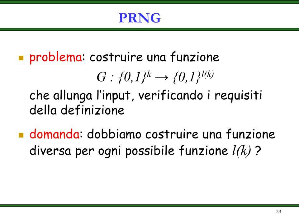 PRNG problema: costruire una funzione. G : {0,1}k → {0,1}l(k) che allunga l'input, verificando i requisiti della definizione.