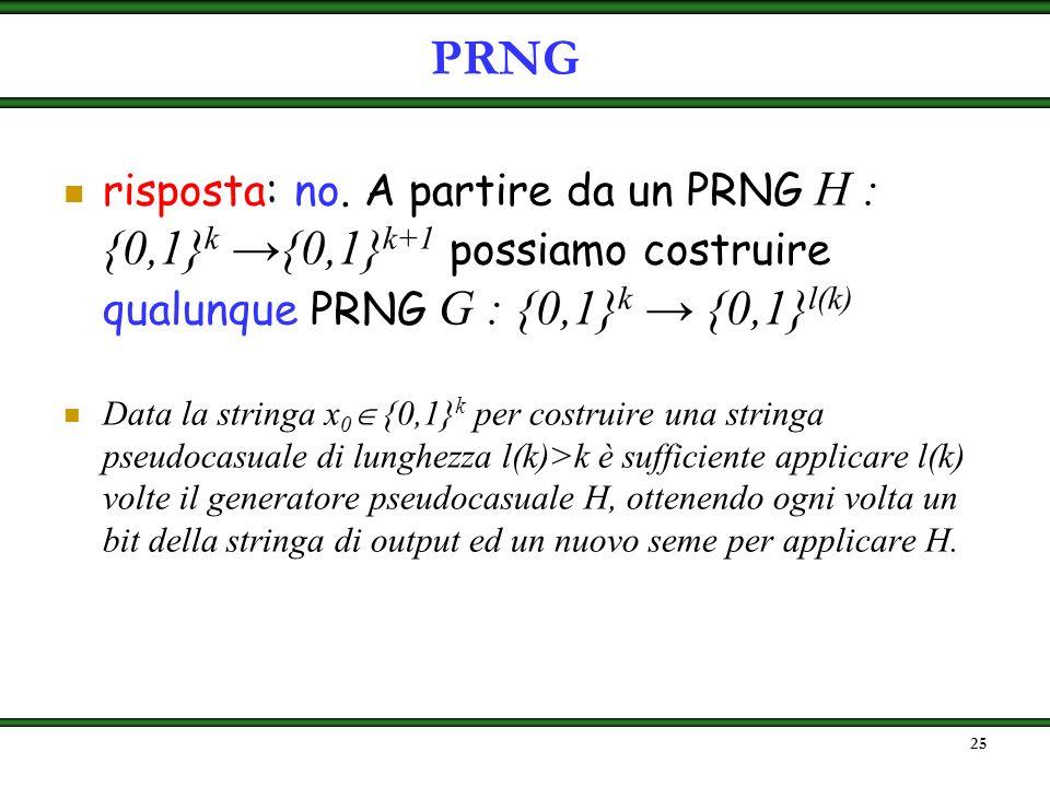 PRNG risposta: no. A partire da un PRNG H : {0,1}k →{0,1}k+1 possiamo costruire qualunque PRNG G : {0,1}k → {0,1}l(k)