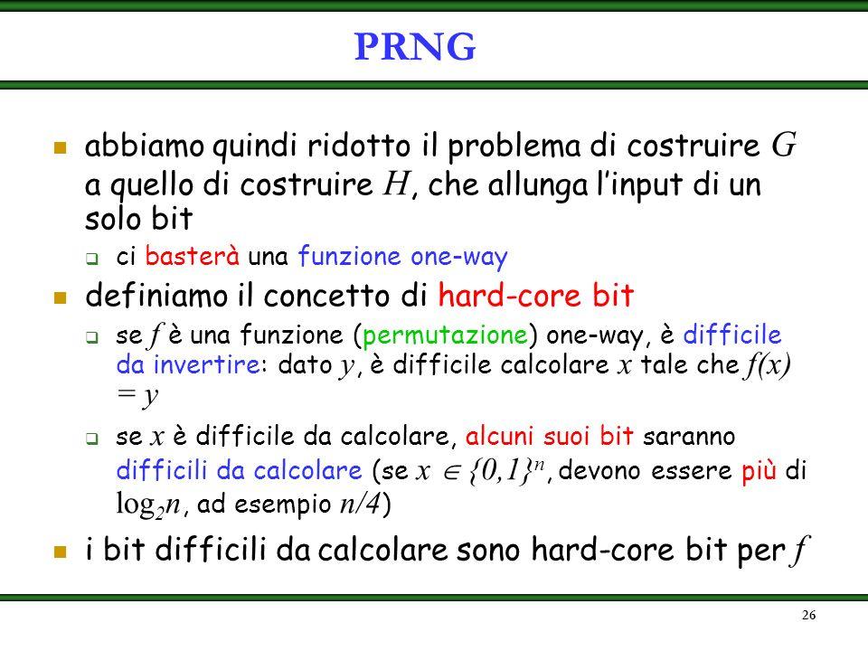 PRNG abbiamo quindi ridotto il problema di costruire G a quello di costruire H, che allunga l'input di un solo bit.