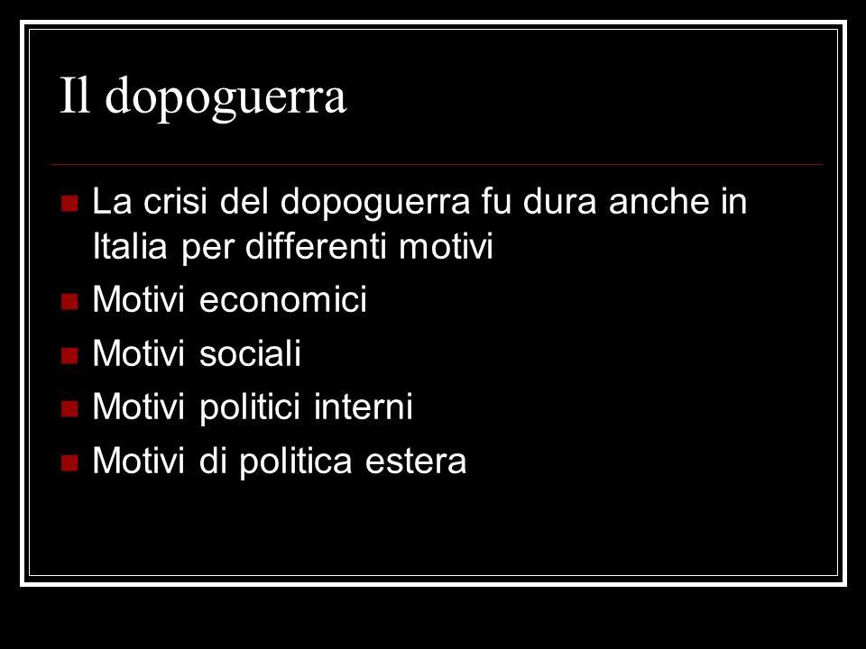Il dopoguerra La crisi del dopoguerra fu dura anche in Italia per differenti motivi. Motivi economici.