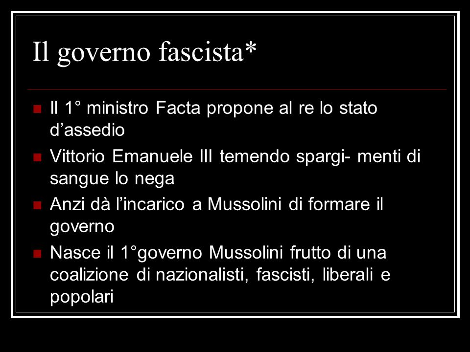 Il governo fascista* Il 1° ministro Facta propone al re lo stato d'assedio. Vittorio Emanuele III temendo spargi- menti di sangue lo nega.