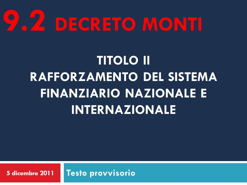 9.2 decreto montiTITOLO II RAFFORZAMENTO DEL SISTEMA FINANZIARIO NAZIONALE E INTERNAZIONALE. Testo provvisorio.