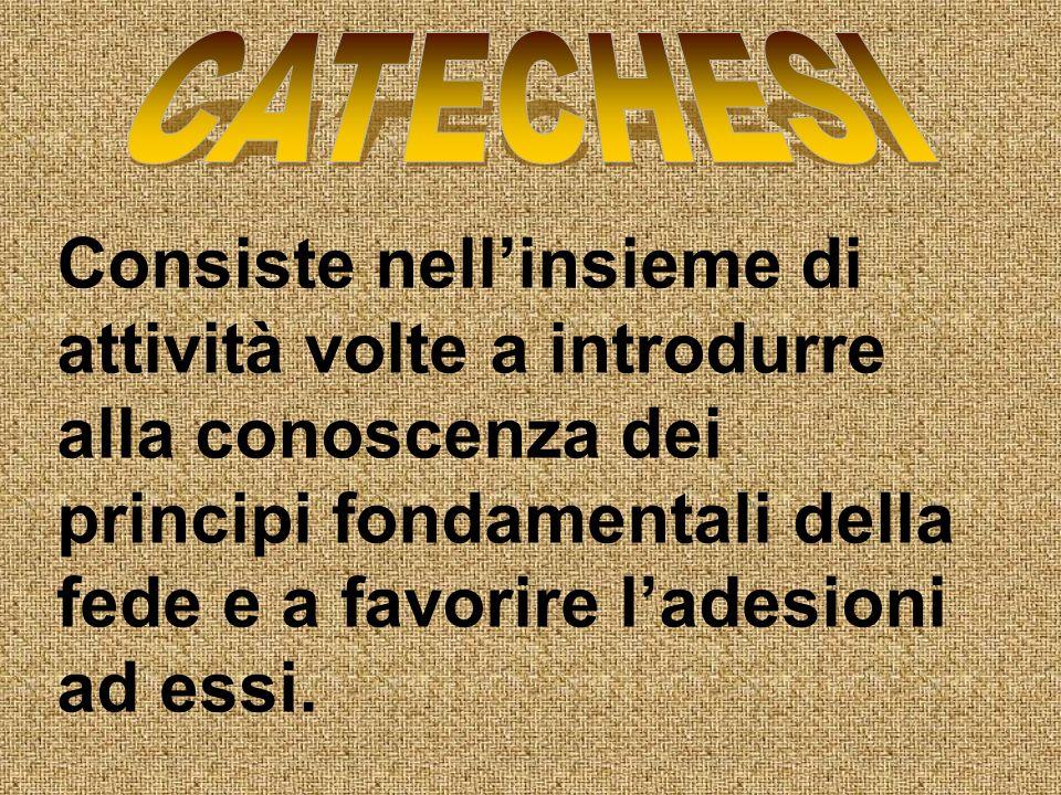 CATECHESI Consiste nell'insieme di attività volte a introdurre alla conoscenza dei principi fondamentali della fede e a favorire l'adesioni ad essi.