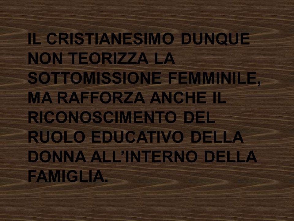 IL CRISTIANESIMO DUNQUE NON TEORIZZA LA SOTTOMISSIONE FEMMINILE, MA RAFFORZA ANCHE IL RICONOSCIMENTO DEL RUOLO EDUCATIVO DELLA DONNA ALL'INTERNO DELLA FAMIGLIA.