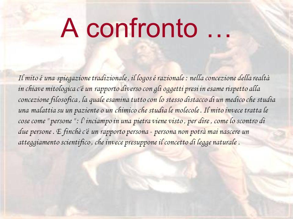 A confronto … Il mito é una spiegazione tradizionale , il logos é razionale : nella concezione della realtà.
