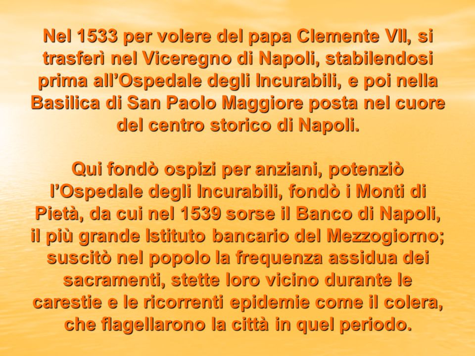 Nel 1533 per volere del papa Clemente VII, si trasferì nel Viceregno di Napoli, stabilendosi prima all'Ospedale degli Incurabili, e poi nella Basilica di San Paolo Maggiore posta nel cuore del centro storico di Napoli.