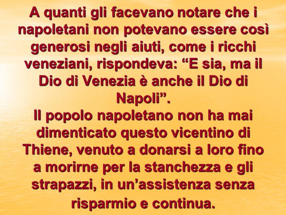 A quanti gli facevano notare che i napoletani non potevano essere così generosi negli aiuti, come i ricchi veneziani, rispondeva: E sia, ma il Dio di Venezia è anche il Dio di Napoli .