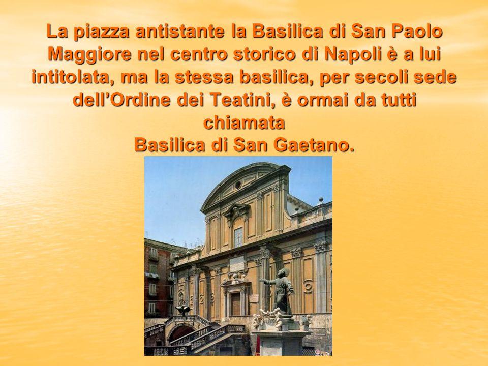 La piazza antistante la Basilica di San Paolo Maggiore nel centro storico di Napoli è a lui intitolata, ma la stessa basilica, per secoli sede dell'Ordine dei Teatini, è ormai da tutti chiamata Basilica di San Gaetano.
