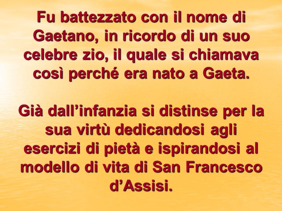 Fu battezzato con il nome di Gaetano, in ricordo di un suo celebre zio, il quale si chiamava così perché era nato a Gaeta.
