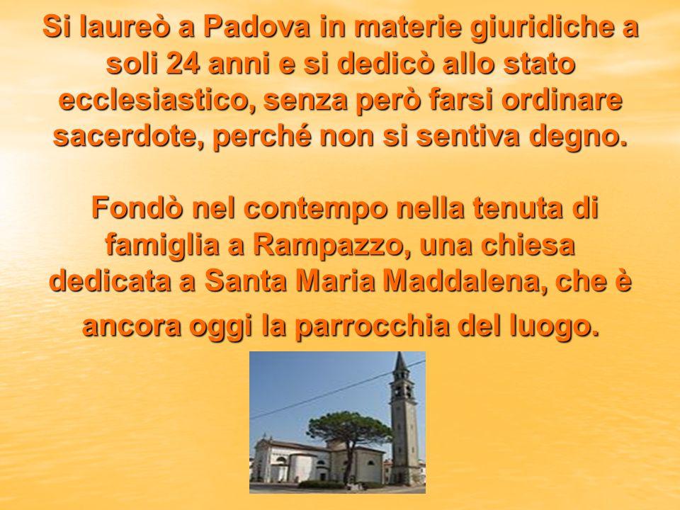 Si laureò a Padova in materie giuridiche a soli 24 anni e si dedicò allo stato ecclesiastico, senza però farsi ordinare sacerdote, perché non si sentiva degno.
