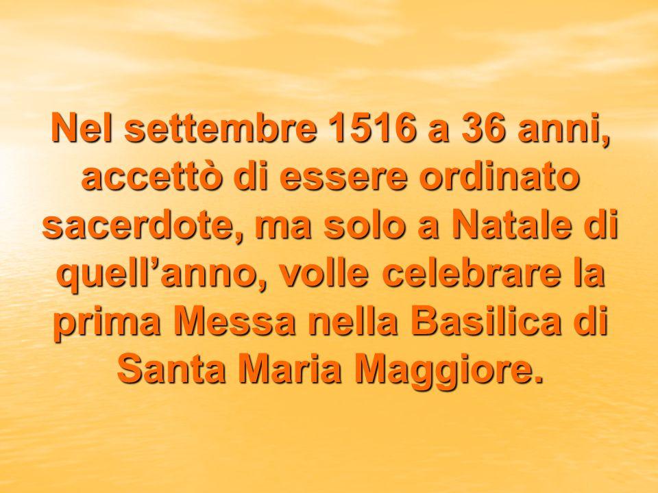 Nel settembre 1516 a 36 anni, accettò di essere ordinato sacerdote, ma solo a Natale di quell'anno, volle celebrare la prima Messa nella Basilica di Santa Maria Maggiore.