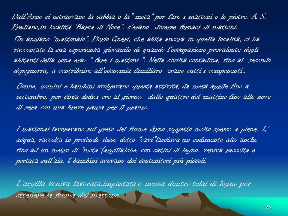 Dall'Arno si estraevano la sabbia e la mota per fare i mattoni e le pietre. A S. Frediano,in località Barca di Noce , c'erano diverse fornaci di mattoni.
