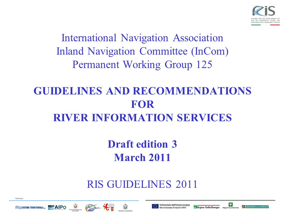 International Navigation Association Inland Navigation Committee (InCom) Permanent Working Group 125 GUIDELINES AND RECOMMENDATIONS FOR RIVER INFORMATION SERVICES Draft edition 3 March 2011 RIS GUIDELINES 2011