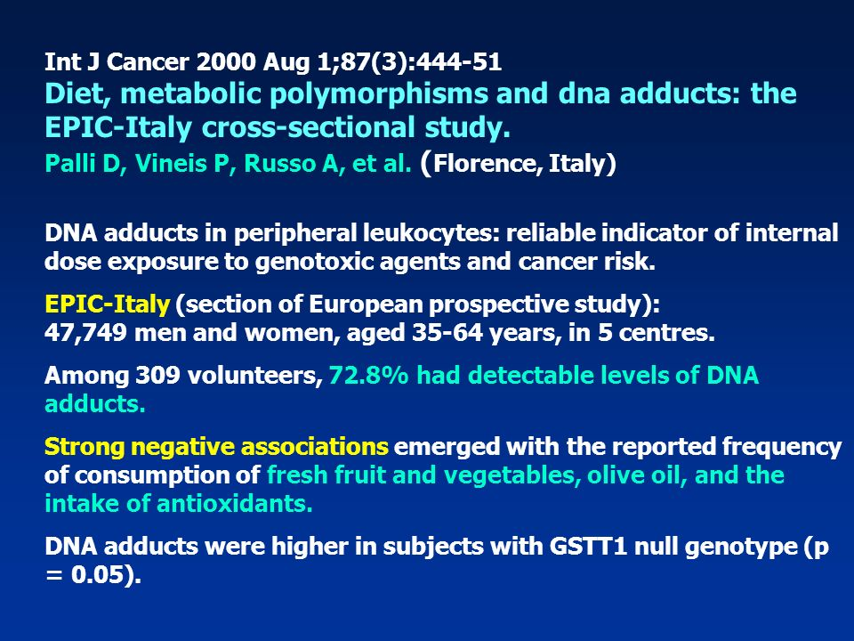 Int J Cancer 2000 Aug 1;87(3):444-51 Diet, metabolic polymorphisms and dna adducts: the EPIC-Italy cross-sectional study. Palli D, Vineis P, Russo A, et al. (Florence, Italy)