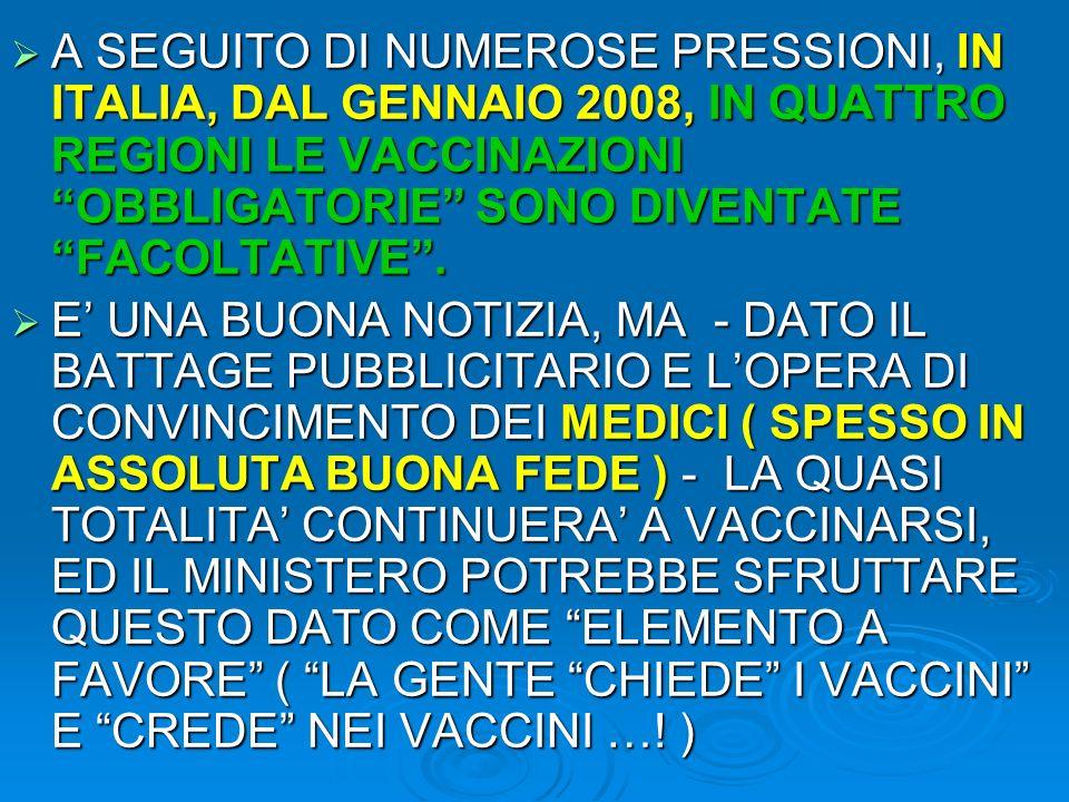 A SEGUITO DI NUMEROSE PRESSIONI, IN ITALIA, DAL GENNAIO 2008, IN QUATTRO REGIONI LE VACCINAZIONI OBBLIGATORIE SONO DIVENTATE FACOLTATIVE .