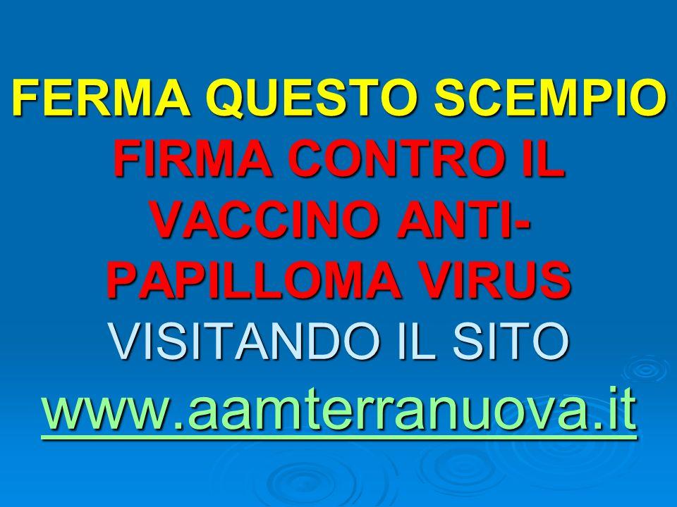 FERMA QUESTO SCEMPIO FIRMA CONTRO IL VACCINO ANTI-PAPILLOMA VIRUS VISITANDO IL SITO www.aamterranuova.it
