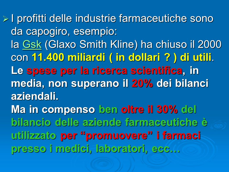 I profitti delle industrie farmaceutiche sono da capogiro, esempio: la Gsk (Glaxo Smith Kline) ha chiuso il 2000 con 11.400 miliardi ( in dollari .