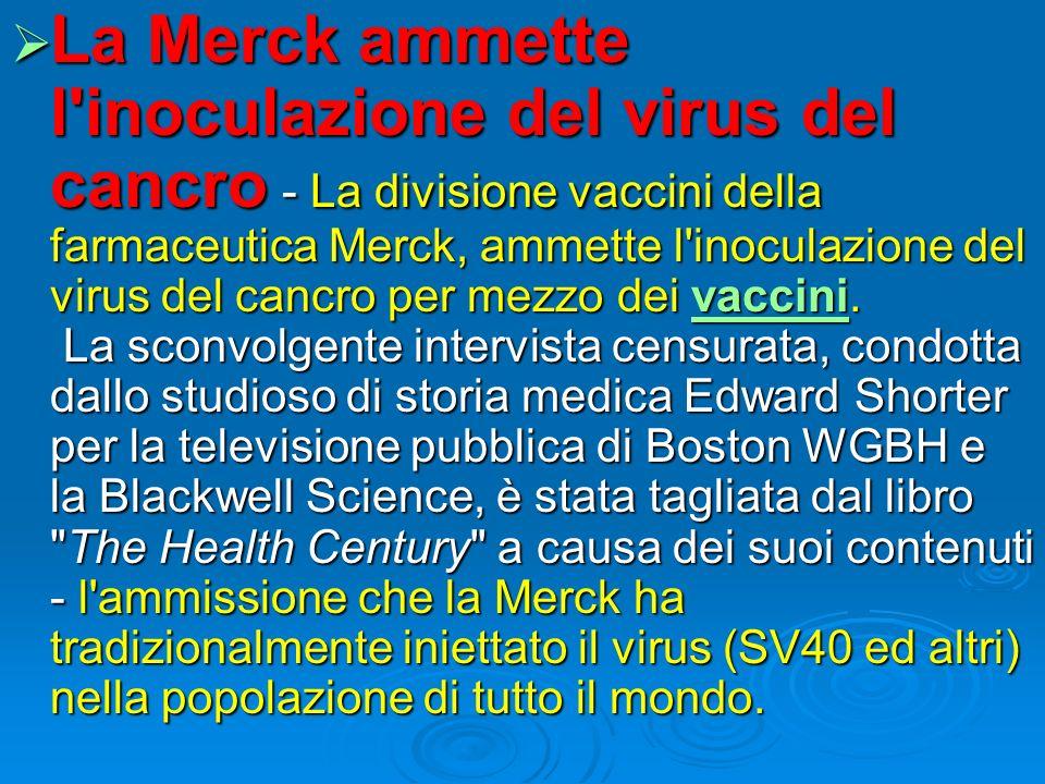 La Merck ammette l inoculazione del virus del cancro - La divisione vaccini della farmaceutica Merck, ammette l inoculazione del virus del cancro per mezzo dei vaccini.
