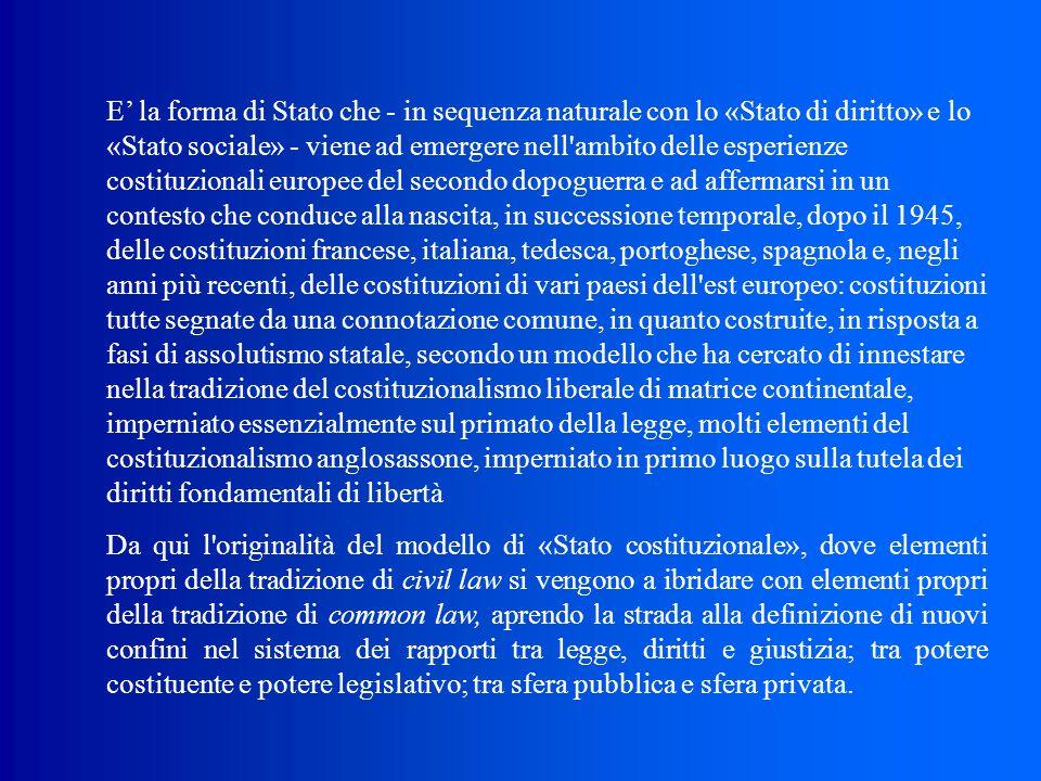 E' la forma di Stato che ‑ in sequenza naturale con lo «Stato di diritto» e lo «Stato sociale» ‑ viene ad emergere nell ambito delle esperienze costituzionali europee del secondo dopoguerra e ad affermarsi in un contesto che conduce alla nascita, in successione temporale, dopo il 1945, delle costituzioni francese, italiana, tedesca, portoghese, spagnola e, negli anni più recenti, delle costituzioni di vari paesi dell est europeo: costituzioni tutte segnate da una connotazione comune, in quanto costruite, in risposta a fasi di assolutismo statale, secondo un modello che ha cercato di innestare nella tradizione del costituzionalismo liberale di matrice continentale, imperniato essenzialmente sul primato della legge, molti elementi del costituzionalismo anglosassone, imperniato in primo luogo sulla tutela dei diritti fondamentali di libertà