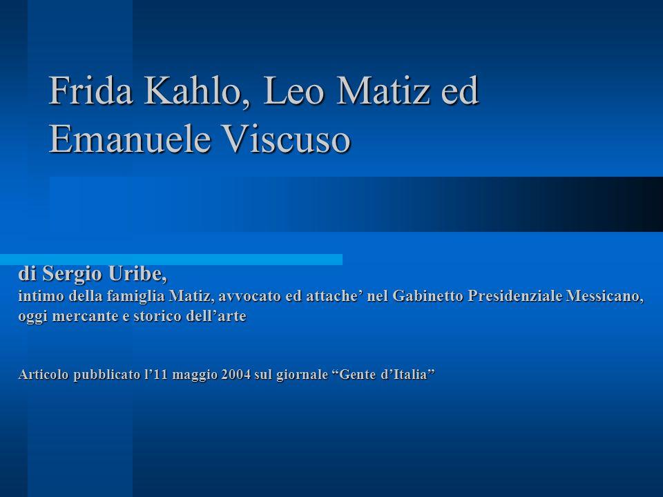 Frida Kahlo, Leo Matiz ed Emanuele Viscuso di Sergio Uribe, intimo della famiglia Matiz, avvocato ed attache' nel Gabinetto Presidenziale Messicano, oggi mercante e storico dell'arte Articolo pubblicato l'11 maggio 2004 sul giornale Gente d'Italia