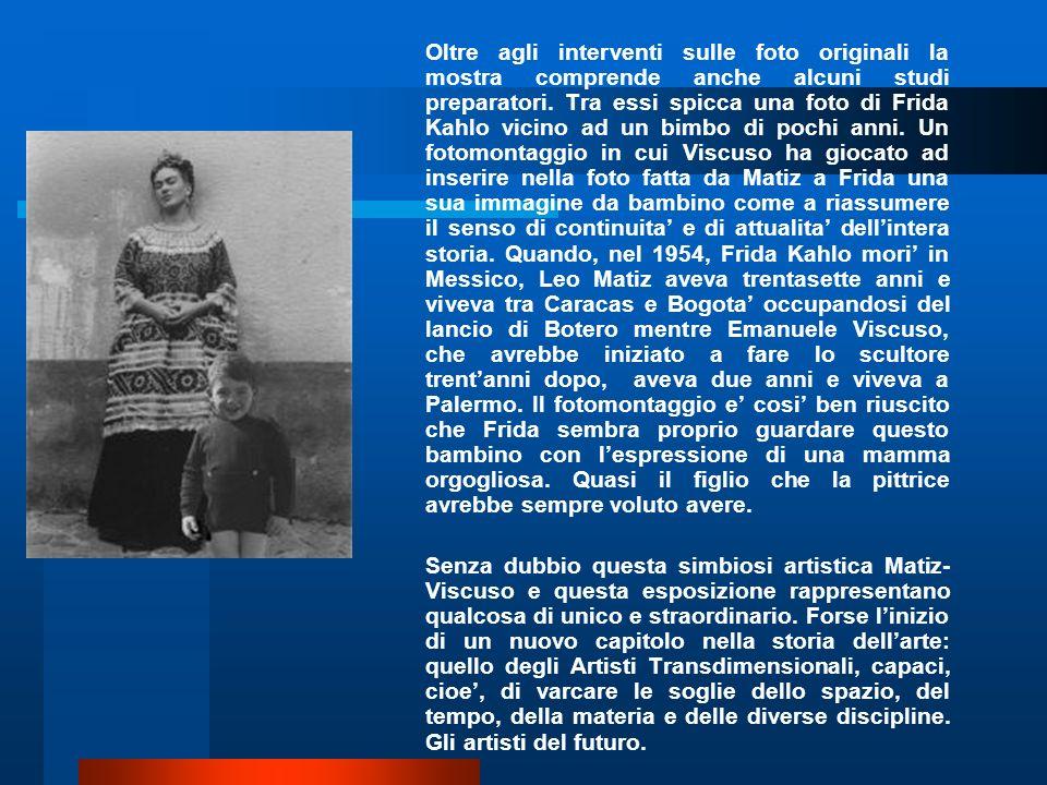Oltre agli interventi sulle foto originali la mostra comprende anche alcuni studi preparatori. Tra essi spicca una foto di Frida Kahlo vicino ad un bimbo di pochi anni. Un fotomontaggio in cui Viscuso ha giocato ad inserire nella foto fatta da Matiz a Frida una sua immagine da bambino come a riassumere il senso di continuita' e di attualita' dell'intera storia. Quando, nel 1954, Frida Kahlo mori' in Messico, Leo Matiz aveva trentasette anni e viveva tra Caracas e Bogota' occupandosi del lancio di Botero mentre Emanuele Viscuso, che avrebbe iniziato a fare lo scultore trent'anni dopo, aveva due anni e viveva a Palermo. Il fotomontaggio e' cosi' ben riuscito che Frida sembra proprio guardare questo bambino con l'espressione di una mamma orgogliosa. Quasi il figlio che la pittrice avrebbe sempre voluto avere.