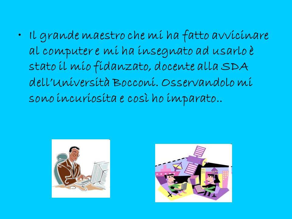Il grande maestro che mi ha fatto avvicinare al computer e mi ha insegnato ad usarlo è stato il mio fidanzato, docente alla SDA dell'Università Bocconi.