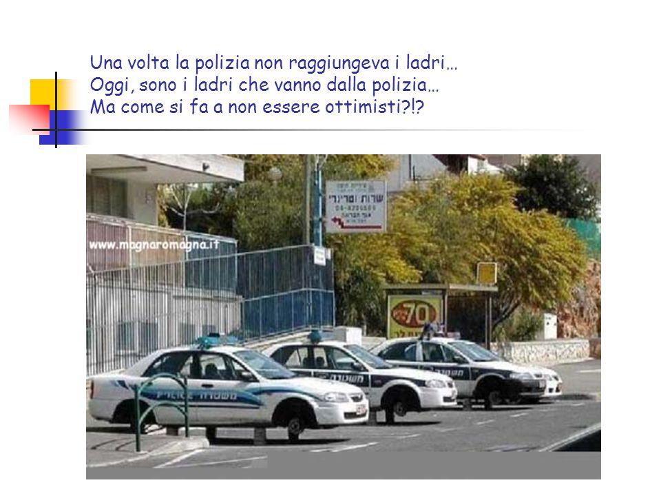 Una volta la polizia non raggiungeva i ladri… Oggi, sono i ladri che vanno dalla polizia… Ma come si fa a non essere ottimisti !