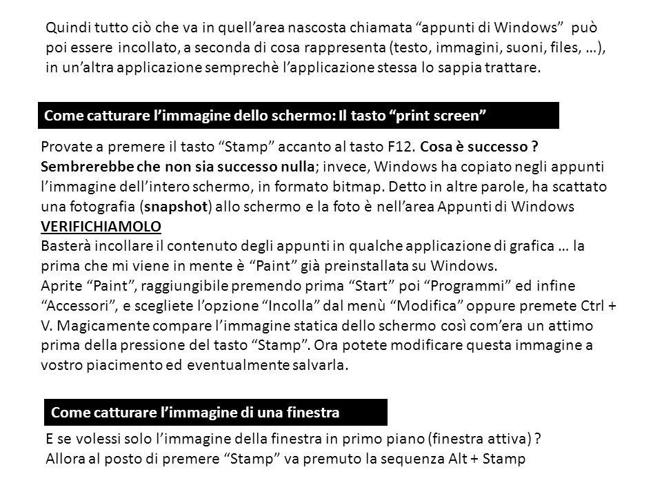 Quindi tutto ciò che va in quell'area nascosta chiamata appunti di Windows può poi essere incollato, a seconda di cosa rappresenta (testo, immagini, suoni, files, …), in un'altra applicazione semprechè l'applicazione stessa lo sappia trattare.